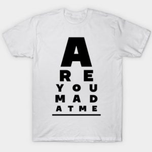 Are You Mad At Me T Shirt