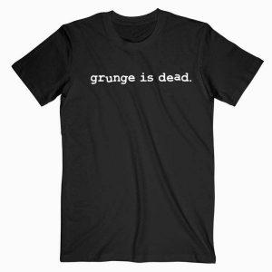 Grunge Is Dead T Shirt