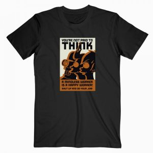 You're Not Paid To Think T Shirt